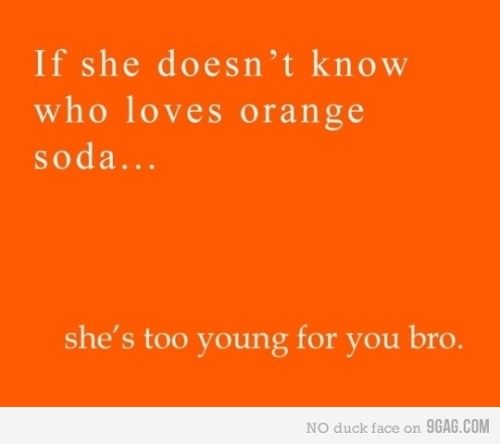 Is it true? Mm-hmm. (via 9GAG - If she doesn't know who loves orange soda…)