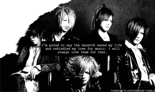thegazette-confessions:  the GazettE ConfessionsSecret [12]  I'm proud to say the GazettE saved my life and rekindled my love for music. I will always love them for that.