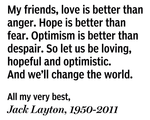nationalpost:  NDP leader Jack Layton's letter to CanadiansBefore his death, Jack Layton wrote a letter to Canadians. Read the full letter.  Reading this made me cry and cry.