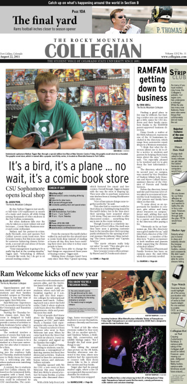 Monday, August 22, 2011. The Rocky Mountain Collegian front page of Section A PDF. Page designed by Visual Managing Editor Greg Mees. Today's Top Stories: 1. It's a bird, it's a plane…no wait, it's a comic book store 2. RAMFAM getting down to business 3. Ram Welcome kicks off new year