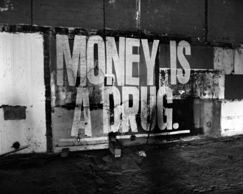 Money is a drug.