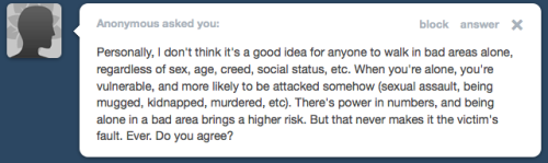 "stfurapeculture:  [image: a tumblr question submitted anonymously which reads, ""Personally, I don't think it's a good idea for anyone to walk in bad areas alone, regardless of sex, age, creed, social status, etc. When you're alone, you're vulnerable, and more likely to be attacked somehow (sexual assault, being mugged, kidnapped, murdered, etc). There's power in numbers, and being alone in a bad area brings a higher risk. But that never makes it the victim's fault. Ever. Do you agree?""] I received this question and also saw this brought up by nygis who mentioned there is a difference between warnings that perpetuate rape culture and warnings that are common sense and helpful to people. The answer to these kind of questions isn't one that I really have. As a crime prevention strategy, telling potential victims to make themselves unavailable to perpetrators sucks. Crime prevention/reduction needs to focus more broadly on improving conditions that foster crime (i.e. poverty, systematic racism, etc). Aside from which, there are really problematic implications with  advising people to not be in ""bad areas"" alone. What do we usually  categorize as a bad area? Typically urban, typically where POC live. If our strategy to reduce crime is to avoid areas, then we're basically washing our hands of the people who live in those areas. Crime occurred? Well, they lived in the bad area so what can you do? So as a method to reducing crime, I don't like it. But what about personal safety? Are these kinds of warnings useful then? When we're talking about rape, I'm inclined to find them less useful, because they so often are victim-blaming and they focus only on avoiding stranger rape, which we all know is far less likely to occur. If we're talking about what to tell our children about rape (as the original ask was)—that's something each parent has control over. We can have meaningful discussion with kids about rape—what ""counts"" as rape, how do you recognize consent, how can you respect other people's bodies, etc. Education about rape to your kids (and notice I'm not saying daughters, because we need to be educating everyone about this, regardless of gender) should not begin and end with, ""don't walk alone at night."" If we're talking about something like mugging, which is likely to occur while you're out and probably alone, I see the argument for it. I'm still not sure I totally agree—because victim blaming is not a phenomenon exclusive to rape. Kid gets kidnapped. Where were the parents? Etc. I don't think we have to toss out any and all warnings to people that could be helpful to their personal safety. But I guess for me I struggle to find the balance between what are helpful warnings and what crosses into victim blaming. What do other people think about it? What constitutes helpful advice vs. unhelpful?"