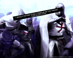 """I would rather stab a templar in the throat than collect a flag."" http://mygamingconfessions.tumblr.com/"