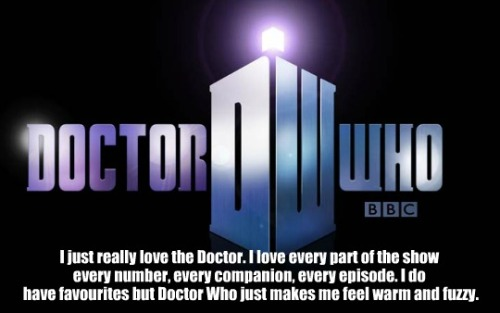 thedoctorconfessions:  75. I just really love the Doctor. I love every part of the show every number, every companion, every episode. I do have favourites but Doctor Who just makes me feel warm and fuzzy. Submitted by: jujuclark