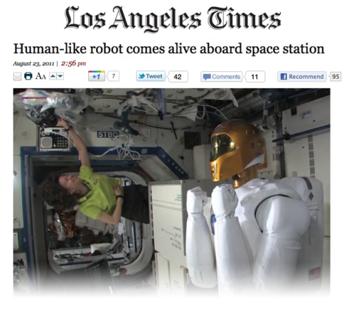 "The LA Times' latest headline scares the crap out of us Despite the relatively benign story, everything about this—the headline, the positioning of the robot's arms, the fact that the robot has its own Twitter account—has us doubting humankind's continued reign of dominance on Earth. ""I'm semi-autonomous,"" Robonaut 2 (or ""R2"") tweeted. ""I require ground control, but I can also respond to my environment within controlled specifications."" Yeah, well, you say ""controlled specifications,"" we hear ""I, Robot."" source Follow ShortFormBlog"