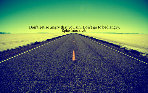 'Don't get so angry that you sin. Don't go to bed angry.""