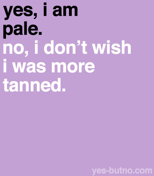 I'm horribly pale, but I would look really weird if I were tan…
