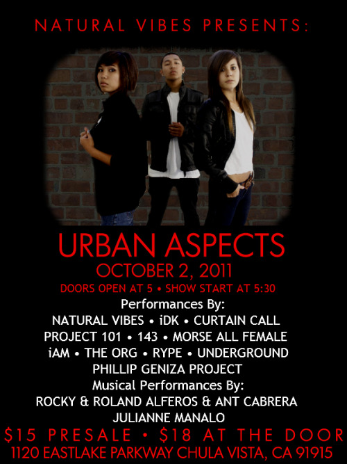brendangardiola:  kevsioco:  Natural VibeS Presents:URBAN ASPECTS Sunday, October 2, 2011Doors open at 5:00 P.M.Show starts at 5:30 P.M. Ruth Chapman TheaterEastlake High School1120 Eastlake ParkwayChula Vista, CA 91915 Ticket Prices:$15 Presale$18 at the Door   Get tickets from a Natural Vibes memberOther ticket locations are TBA  Performances by:143, Curtain Call, iAM, indecisive Dance Krew, Julianne Manalo, Morse All Female, Natural Vibes, Phillip Geniza Project, Project 101, Rype, The Organization, and UnderGround. Musical Performances by:Julianne Manalo and Rocky Alferos, Roland Alferos, and Ant Cabrera  For more information e-mail: kevsioco.events@gmail.com  ayeeeeeeeeeeee goOooOoooOOOOOO!