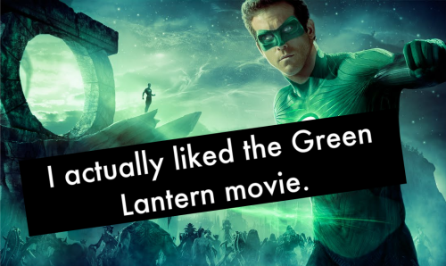 "dccomicconfessions:  ""I actually liked the Green Lantern movie.""  It wasn't as bad as people said. In my opinion, it was on the same level as Thor. I'm not exactly sure WHY Thor was so ""mind-blowing"" for some people, I thought the story was pretty mediocre. I liked the story in Green Lantern."