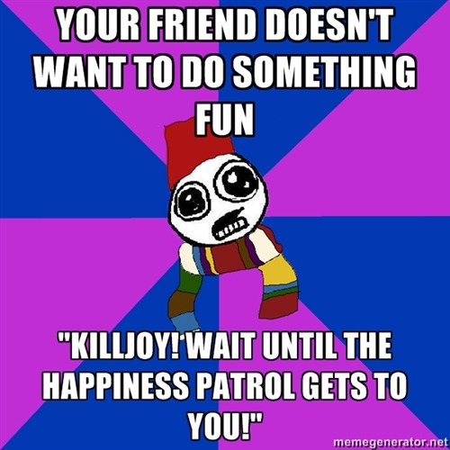 "[YOUR FRIEND DOESN'T WANT TO DO SOMETHING FUN / ""KILLJOY! WAIT UNTIL THE HAPPINESS PATROL GETS TO YOU!""] Submitted by Lucky"