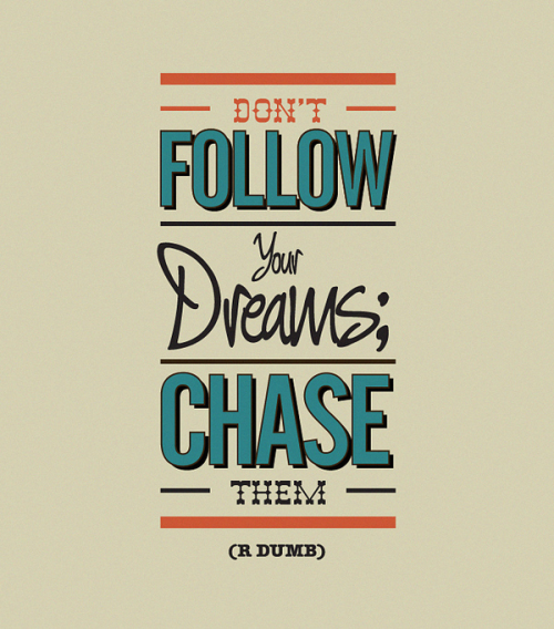 Don't follow your dreams. Chase them.