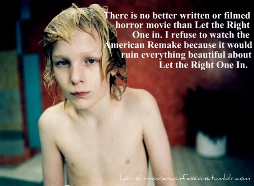 """There s no better written or filmed horror movie than Let the Right One in. I refuse to watch the American Remake because it would ruin everything beautiful about Let the Right One In."""