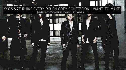 bradolf:   KYO'S SIZE RUINS EVERY DIR EN GREY CONFESSION I WANT TO MAKE.  Oh my GOD  LOLOLOL XD