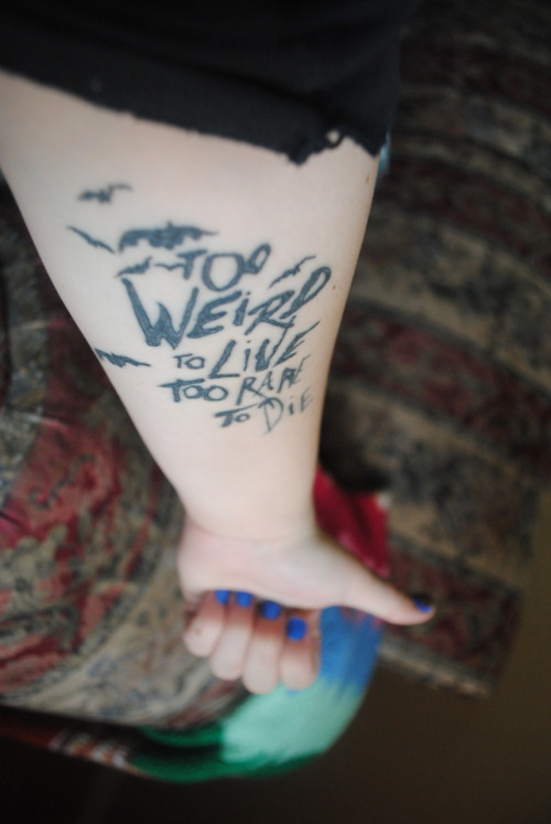 "fuckyeahtattoos:  First tattoo! Quote from my favorite writer of all time, Hunter S. Thompson. ""Too weird to live, too rare to die"" Done by Turtle at Jersey Ink. ^_^"