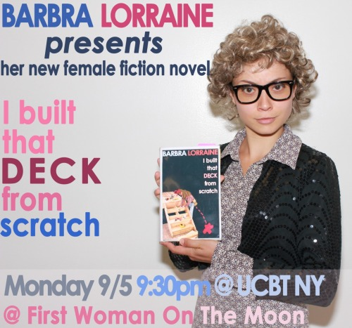 "Barbra Lorraine presents ""I BUILT THAT DECK FROM SCRATCH"" a female fiction novel. Monday 9/5 @ 9:30pm @ UCBTheatre NY. Reservations HERE There will be a reading followed by a Q&A."
