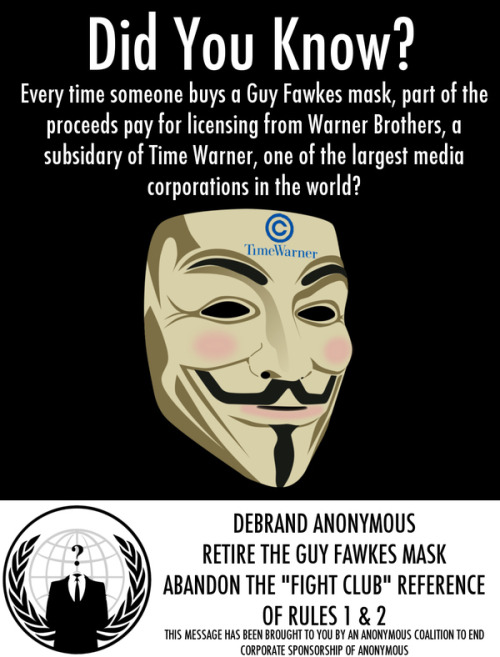 "thedudevondoom:  laughingsquid:  Time Warner Profits From Anonymous  Follow the money, boneheads.   Alan Moore, the author of the graphic novel on which the movie is based, could not be reached for comment, but in a 2008 interview with Entertainment Weekly, he expressed how proud he was of the mask's role in the protests of the Church of Scientology. ""That pleased me,"" he said. ""That gave me a warm little glow."" At least Alan gets some joy out of it."