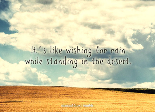 It's like wishing for rain while standing in the desert. requested by: picturesarewortha1000words