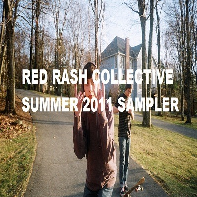 SUMMER IS ALMOST OVER! MAKE SURE YOU GET THE RED RASH 2011 SUMMER SAMPLER NOW!!! Bedford Avenue - Glocca MorraDan's Christopher Walken Impersonation - DadsIf I Lived In California - PachangachaOh, The Places You'll Go - The FernsPuffafish - Babytown FrolicsWax Wings - The Greek FavouritesWayward Kids - Old GrayConcrete Surfer - High Pop Hazle Weatherfield - Deer LeapThe Beers - The Front BottomsBarracuda Hands - The GuruBurn The Bridges - Robin HoodSocks - FigureheadHome - Spook HousesAttic - Toasted PlasticDon't Don't Don't/On Your Own - The WorthiesWonder Why - Band Name  DOWNLOAD THE SUMMER SAMPLER HERE FOR FREE! http://www.mediafire.com/?nw97947k374ezb4