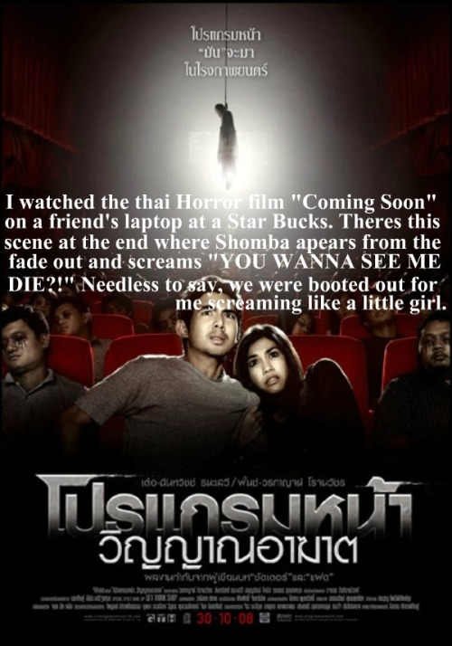 """ I watched the thai Horror film ""Coming Soon"" on a friend's laptop at a Star Bucks. Theres this scene at the end where Shomba apears from the fade out and screams ""YOU WANNA SEE ME DIE?!"" Needless to say, we were booted out for me screaming like a little girl."""