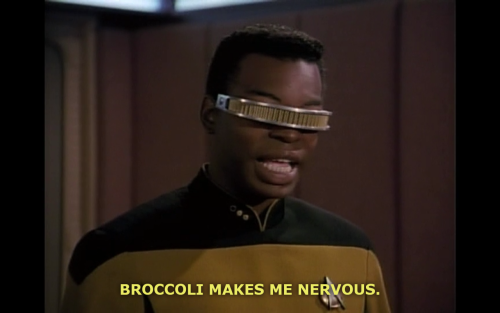 rachartrek:  Broccoli will forever be my 3rd favorite TNG character.  I just finished watching this episode recently, so good…you know, my God! Now I realize what the Supreme Court was talking about…making people eat Broccoli…he must make them nervous too!!!