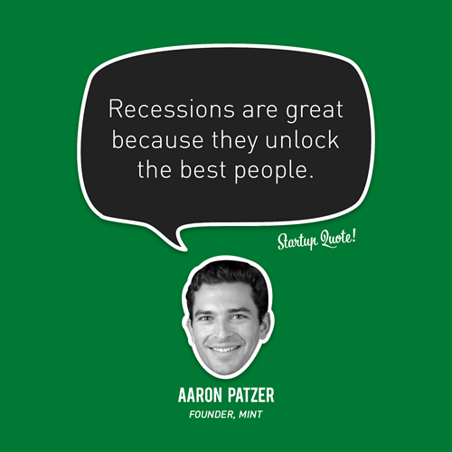 startupquote:  Recessions are great because they unlock the best people. - Aaron Patzer