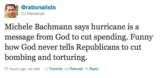 abaldwin360:  Michele Bachmann says hurricane is a message from God to cut spending.  Funny how God never tells Republicans to cut bombing and torturing.