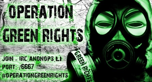 "All taken from http://operationgreenrights.blogspot.com/ «Check it out for more.)""We fight for Human Rights and against Big Company which destroy Nature and ancient Cultures. We substain Free Green Energy.""Operation Green Rights Anonymous began as an idea, an idea that unites the people of the world in the struggle for human rights and freedom. The same ideals that led to the birth of this new faction of Anonymous. Operation Green Rights is a summary of our frustration at seeing the human race enslaved god's money, for which commits murder, exploit and oppress people and goes against the principles of democracy and human respect that should be the basis of any modern civilized country. We have seen wars carried out for the black gold, subject peoples dictatorships convenient for trade agreements, billions spent on research and nuclear war and cut funding for research on renewable energy and oil tankers sunk that cause planetary damage. In addition, global warming, caused by these policies, it is a reality that we must be aware. The glaciers are melting, tides rise, the ozone hole is growing, the climate changes, changing climatic conditions, animal species become extinct .. The current global policies of many large corporations and many governments are trampling on our rights and those of every other living being, only in exchange for money. We at Operation Green Rights say stop about this! Operation Green Rights wants for our children a life in a civilized world that welcomes them with open arms and show respect for life and nature itself. We want that Mother Earth will continue to live healthy and promoting life with its beauty. We want the exploitation of peoples and the blood spilled in the streets no longer in the name of greed. We are Anonymous.We are Legion.We do not forgive.We do not forget.Expect us."