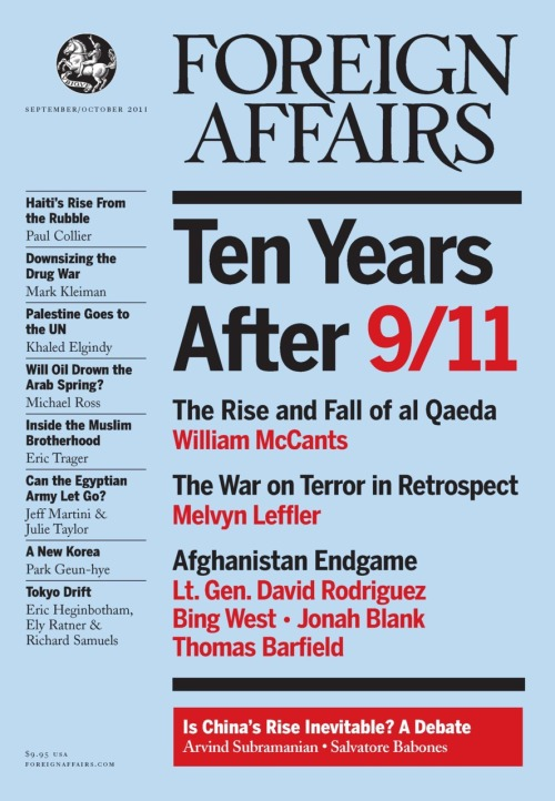 The September/October 2011 issue of Foreign Affairs is now online and on newsstands. In this issue: William McCants, an analyst at CNA's Center for Strategic Studies, writes that, ten years after 9/11, the global jihadist movement is in crisis. Melvyn Leffler, Edward Stettinius professor of history at the University of Virginia, looks back on U.S. President George W. Bush's foreign policy after 9/11 and finds that it is not as novel as is generally believed. David Rodriguez, a commander of the U.S. Army Forces Command, argues that Afghans will be ready to take over their own security by 2014. Arvind Subramanian, a senior fellow at the Peterson Institute for International Economics, shows that China's global economic dominance will be far greater and come about far sooner than most realize. Mark Kleiman, a professor of public policy at the UCLA Luskin School of Public Affairs, urges the United States to get real about what can — and cannot — be done to end its 40-year-long drug war. Khaled Elgindy, a visiting fellow at the Saban Center for Middle East Policy, explains that the Palestinian push for UN recognition is an attempt to level the playing field during future peace negotiations. Click here to read these and other articles. Subscribe now for instant access to this issue and more than 50 years of archives online.