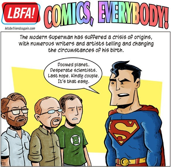 "chrishaley:  Did you see this thing we did? Part 2 of our ""Comics, Everybody!"" on Superman. Check it out one time, won't you? There's a flying monkey in it!  Truth: I'm not the biggest fan of Superman, but I'm cool with people who are. I think that Chris (I'd types Christ first….) and Curt did a great job on this. I have heard of about 95% of the information, but I still love the Comics, Everybody series that they do over on CA. It's a goofy and informative look at the history of superheroes/super heroes/super-heroes one hero at a time. I so far it's just been DC but I'm too lazy to fact check right now. I may not like Superman but I still appreciate this glance at his life in comics. But check out this and their other ones, they're pretty great."