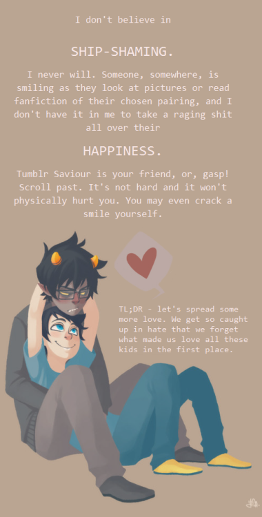 rythos:  asklilvriska:  devoutofcharity:  fabrolous:  adioscatnip:  solluxbutts:  unpopular-hs-opinions:  Mod note: I queue everything  that comes into the submissions box but this one was too good for me to  not post immediately. It's wonderful and feel-good.  Sometimes I will say my dislike of a pairing, but I will never go up to a fans face and tell them I dont like it directly aimed at them. Enjoy that pairing, I dont care if you like it. I dont know, I might be being a hypocrite for reblogging this but sigh.  Can't see pic  [[ ♥♥♥ lol. sometimes i see things that scare me. i stop. laugh. go 'lol ew what' and scroll away. its ok. some people are just into things. chill. ]]  ^^^  ((I am 0k with all the ships))  Attention ENTIRE HOMESTUCK FANDOM: This the way you should be. :/ Srsly gaiz. SRSLY.  I apply this to all of the ships. ALL OF THEM. Meaning not just Homestuck. EVERYTHING. This is pretty much the ONLY good post on that blog. I hate unpopular opinion blogs. T: Also, art belongs to Geromy, who's getting a ridiculous amount of bullshit comments and flamings because of his Homestuck John-Karkat drawings. T:< Fandom, stop being a massive douche. People like what they like. Deal. With. It. *EDIT* Herp a derp, sorry, art belongs to rasuzu. I apologize for that. I follow so many artists for Homestuck that all of the art runs together in my brain sometimes and I have trouble remembering whose is whose. ;_; That's not saying that they all have the same styles, just that I follow a lot of people and tend to forget. To be fair, I did post this at like 1:30 last night, so … forgive me? ;;;; However. The rest of the sentiment still stands. And what I said about Geromy getting bullshit remarks is still true.