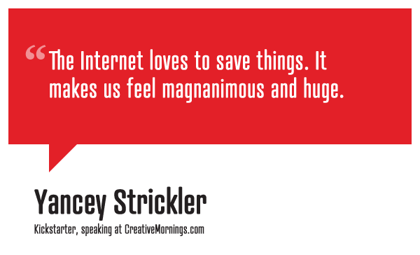 creativemornings:  The internet loves to save things. It makes us feel magnanimous and huge.  Yancey Strickler of Kickstarter speaking at CreativeMornings/NYC (watch the talk)   Just a little afternoon inspiration for you!