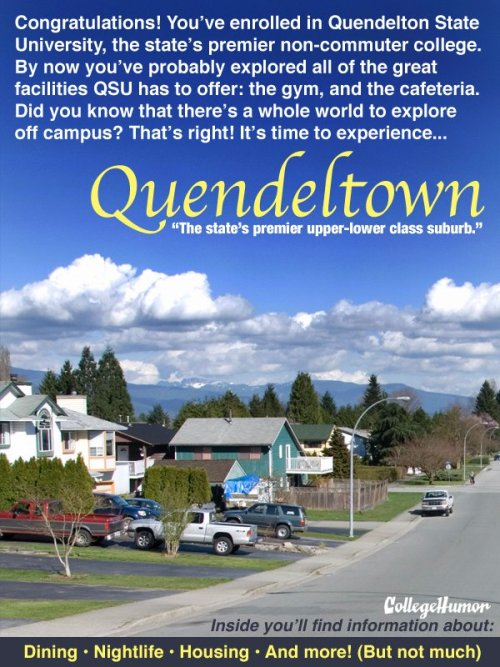 "Off-Campus Brochure For your State University Quendelton State University is more than just the college that Newsweek called ""Adequate,"" it's also your gateway to Quendeltown! (Click to see all it has to offer)"