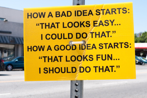 "How a bad idea starts: ""That looks easy… I could do that."" How a good idea idea starts: ""That looks fun… I should do that."""