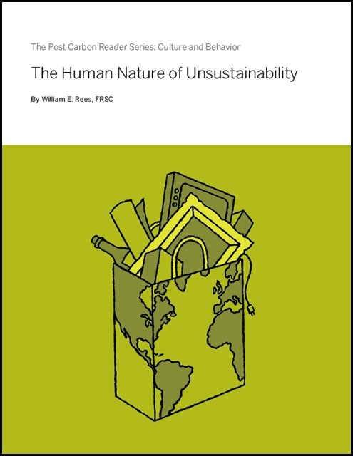 plantedcity:  Free Download: 'Culture and Behavior: The Human Nature of Unsustainability' Over the last year or so the Post Carbon Institute has been releasing individual chapters of its best-selling Post Carbon Reader as free downloads. I picked up a copy in the spring and have since found it to be a great resource for learning more about the many complex and interconnected dimensions (e.g. food, climate, energy, cities, water, economics) of our global sustainability crisis.  Today, the PCI recently released a new chapter, 'Culture and Behavior: The Human Nature of Unsustainability', written by ecological footprint co-inventor William Rees. Here's an excerpt:  Humans may pride themselves as being the best evidence for intelligent life on Earth, but an alien observer would record that the (un)sustainability conundrum has the global community floundering in a swamp of cognitive dissonance and collective denial… Indeed, our alien friend might go so far as to ask why our reasonably intelligent species seems unable to recognize the crisis for what it is and respond accordingly.  To begin answering this question, we need to look beyond conventional explanations—scientific uncertainty, societal inertia, lack of political will, resistance by vested interests, and so on — to what may well be the root cause of the conundrum: human nature itself.  You can download the chapter here and previously released chapters here.  Finally, for those interested in the relationship between culture and sustainability you may want to check out the following resources: 'Are we trapped in a cultural mythology that undermines sustainable development?' by Arish Dastur (World Bank blog) 'Finding cultural values that can transform the climate change debate' by Tom Crompton (Solutions Journal) 'Overcoming systemic roadblocks to sustainability: The evolutionary redesign of worldviews, institutions and technologies' (PDF) by Beddoe et al. (Proceedings of the National Academy of Sciences)