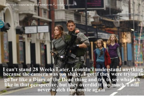 """I can't stand 28 Weeks Later. I couldn't understand anything because the camera was too shaky. I get if they were trying to go for like a Diary of the Dead thing and try to see what it's like in that perspective, but they overdid it too much. I will never watch that movie again"""