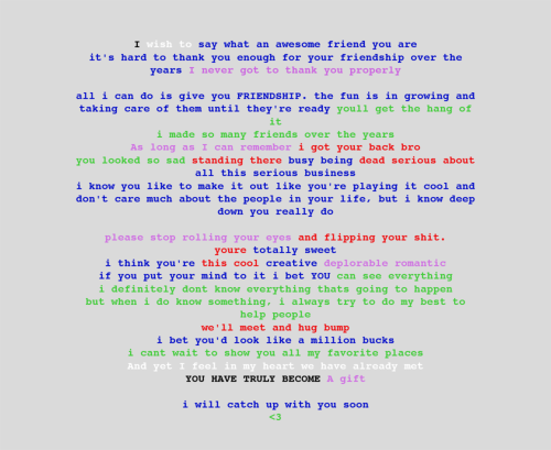 "nevilleswaltz:  Homestuck Challenge- Day Four: Your favoutite page[s] For me, my favourite pages were the ones with everyone's letters to one another (pages: 1912, 2659, 2991, 2997, 3035, 3562, 3610, 3857, 5296). I tried so hard not to cry rereading these letters. I decided to do like a found poem/ cut and paste thing with their letters into one whole things that might not even make sense, but the point is… The letters written in those pages are simply heartfelt. It was hard not to cry for me, even if it was Dad's simple message that he was ""SO, SO PROUD"" of John. I don't know, there's a human element written in these letters I can't describe."