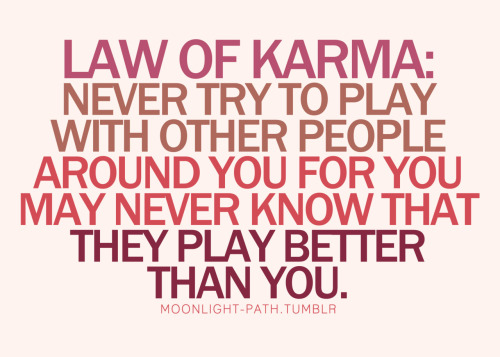 Karma goes around. Be careful. :)