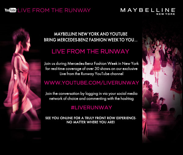maybelline:  Mercedes-Benz Fashion Week begins September 8th! I'm thrilled to be working with an amazing group of designers again this season. More on that here: http://bit.ly/q9GVqg.  I'll be posting behind-the-scenes photos and videos all week long – so stay tuned!   Wish you were here? Don't fret, my pet! We'll be bringing the excitement and energy of the runway directly to you by live streaming over 30 fashion shows on our YouTube Live from the Runway channel! You're invited!
