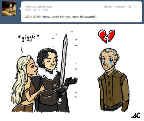 "ask-jorah:  ((HOW THE HELL DID I NEVER SEE THIS BEFORE? WHAT ARE YOU DOING TO ME? MY JORAH/LONGCLAW LOVE, I'LL JUST BE OVER HERE IN THE CORNER SOBBING. THANKS, JON SNOW, YOU BASTARD. THANKS.)) ((…but um I really like your Jorah drawing, ngl.))  I can't stop laughing. I wanna think ""Aw poor Jorah"" but Jon's smug face is the best thing ever, and Daenerys' unrelated appearance has me dying with laughter."