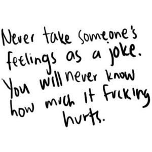 never take someones feelings as a joke. You will never knew how much it fucking hurts!