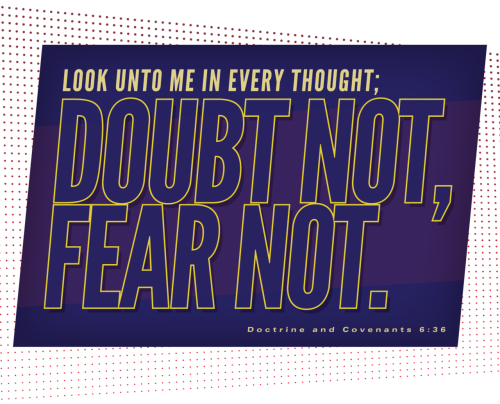 Doubt not. Fear not.