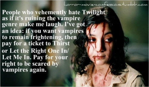 """People who vehemently hate Twilight as if it's ruining the vampire genre make me laugh. I've got an idea: if you want vampires to remain frightening, then pay for a ticket to Thirst or Let the Right One In/Let Me In. Pay for your right to be scared by vampires again."""