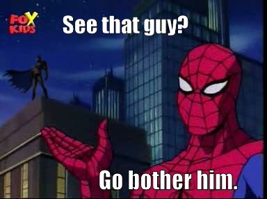 spidermanspiderman:  See that guy? Go bother him.  ,