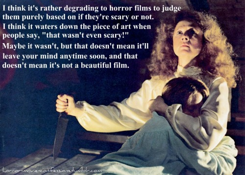 """I think it's rather degrading to horror films to judge them purely based on if they're scary or not. I think it waters down the piece of art when people say, ""that wasn't even scary!"" Maybe it wasn't, but that doesn't mean it'll leave your mind anytime soon, and that doesn't mean it's not beautiful."""
