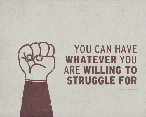 itsmoh:  You can have whatever you are willing to struggle for.  I will lose the extra weight!