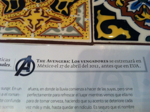 "tenderbeat:  Traduction: ""The Avengers will premiere in Mexico the 27th of April of 2012, a week before the US."" WILL PREMIERE THE 27th OF APRIL. 27th OF APRIL!!!! I think this is the only perk of being a Mexican….. Can't wait!!!!  Ok, that's it….I'm going down to Tijuana just for this!"