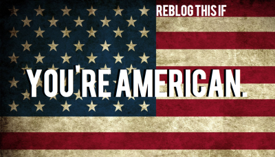 reblogthis-if:  REBLOG THIS IF YOU'RE AMERICAN! GO GO GO!