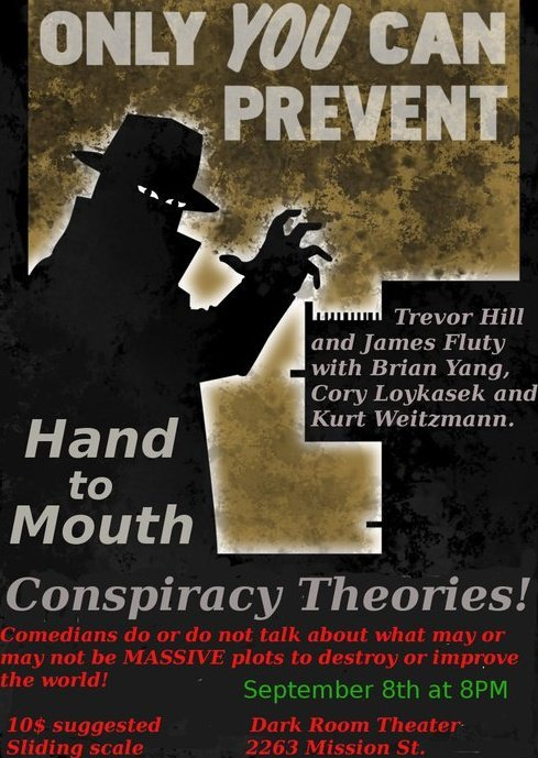 9/8. Hand to Mouth (Conspiracy Theories!) @ Dark Room Theater. 2263 Mission St. SF. 8 PM. $10 (donation). Featuring Trevor Hill, James Fluty, Bryan Yang, Cory Loykasek and Kurt Weitzmann.  Comedians do or do not talk about what may or may not be MASSIVE plots to destroy or improve the world! James Fluty and Trevor Hill present 'Hand to Mouth': a topic-based  comedy show where each edition explores a specific social, political, or  economic issue. September's Topic: Conspiracy Theories! Comedians Kurt Weitzmann, Cory Loykasek, and Bryan Yang join James and  Trevor in penetrating the shadowy world of paranoia, cover-ups, and  conspiracies. Hand to Mouth: Conspiracy Theories Thursday, September 8th @ 8:00PM The Dark Room (2263 Mission St.) Cover: Pay What You Can (Via Facebook)