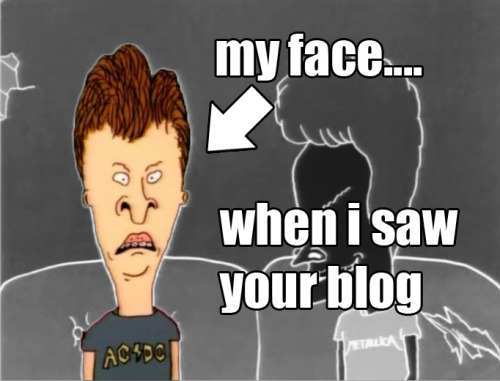 Jerrica, are you saying you don't appreciate the humor of Beavis & Butthead?