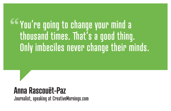 You're going to change your mind a thousand times. That's a good thing. Only imbeciles never change their minds.  Anna Rascouët-Paz speaking at CreativeMornings/SF (watch the talk)